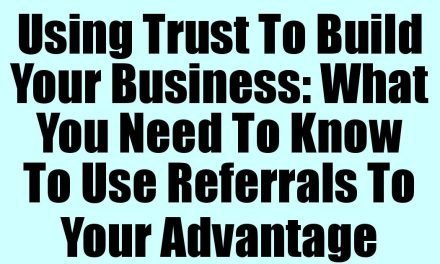 Using Trust To Build Your Business: What You Need To Know To Use Referrals To Your Advantage
