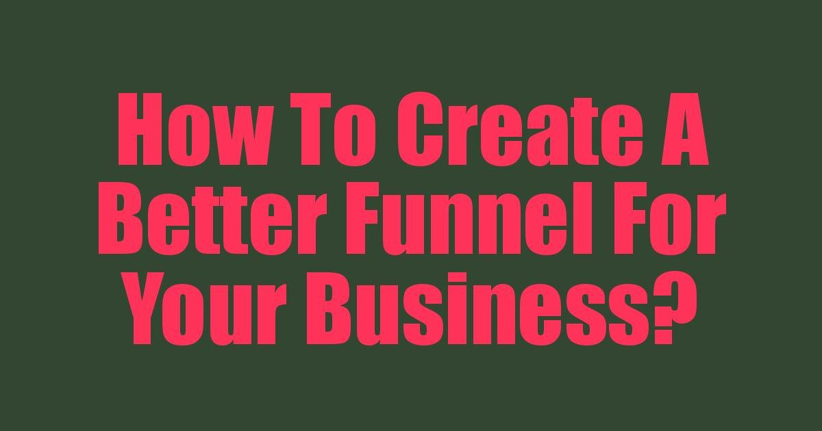 How To Create A Better Funnel For Your Business?