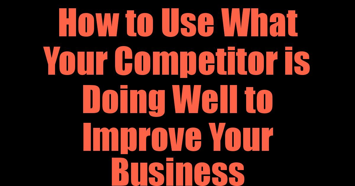 How to Use What Your Competitor is Doing Well to Improve Your Business