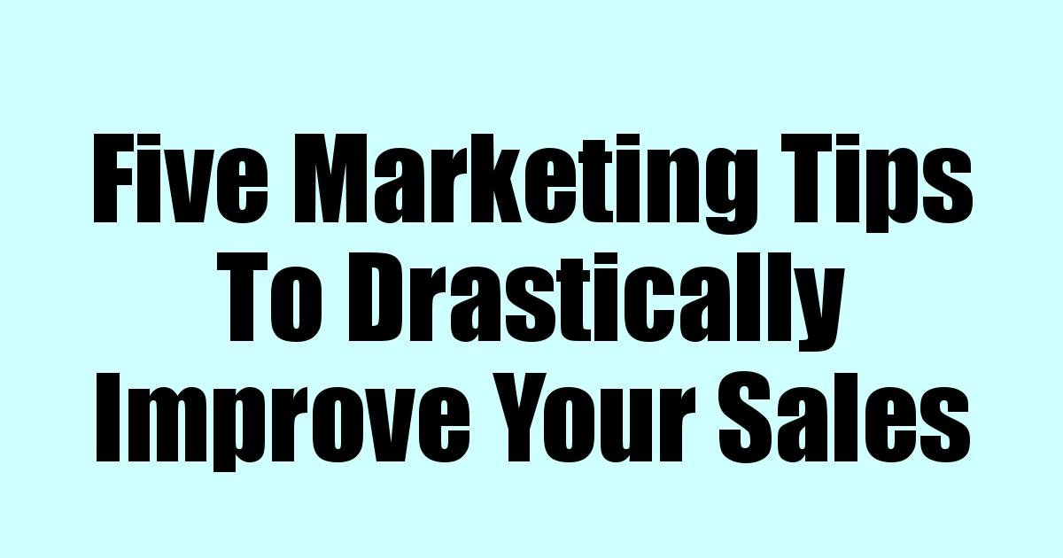 Five Marketing Tips To Drastically Improve Your Sales