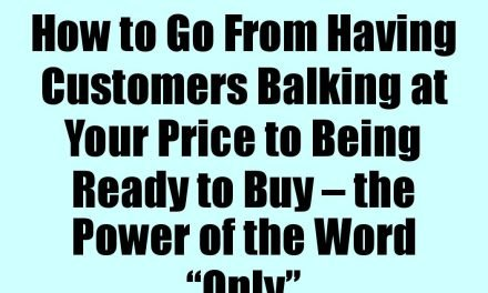 "How to Go From Having Customers Balking at Your Price to Being Ready to Buy – the Power of the Word ""Only"""