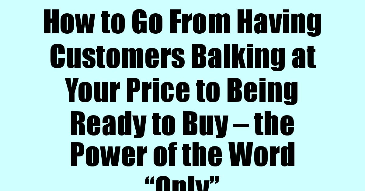 """How to Go From Having Customers Balking at Your Price to Being Ready to Buy – the Power of the Word """"Only"""""""