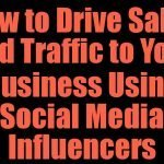 How to Drive Sales and Traffic to Your Business Using Social Media Influencers