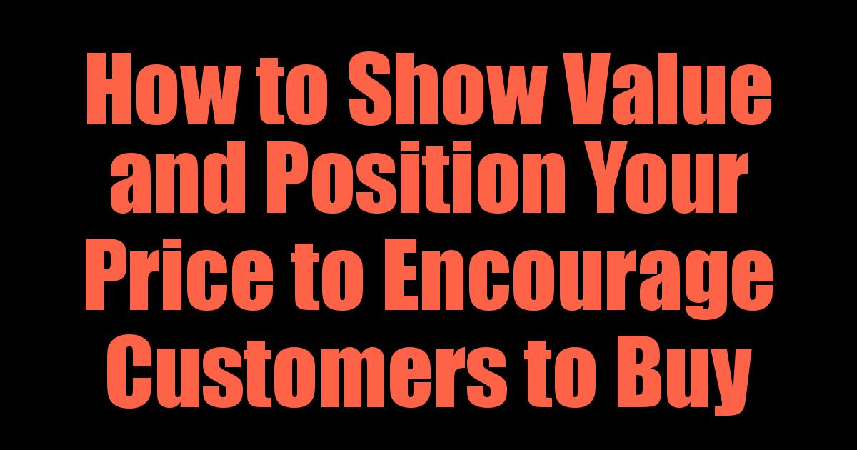 How to Show Value and Position Your Price to Encourage Customers to Buy