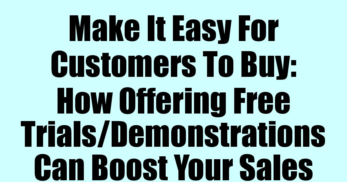 Make It Easy For Customers To Buy: How Offering Free Trials/Demonstrations Can Boost Your Sales
