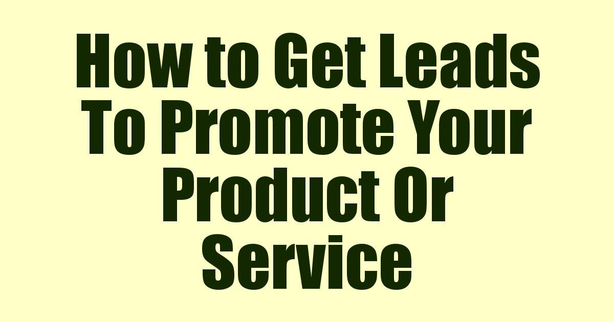 How to Get Leads To Promote Your Product Or Service