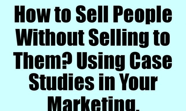 How to Sell People Without Selling to Them? Using Case Studies in Your Marketing.