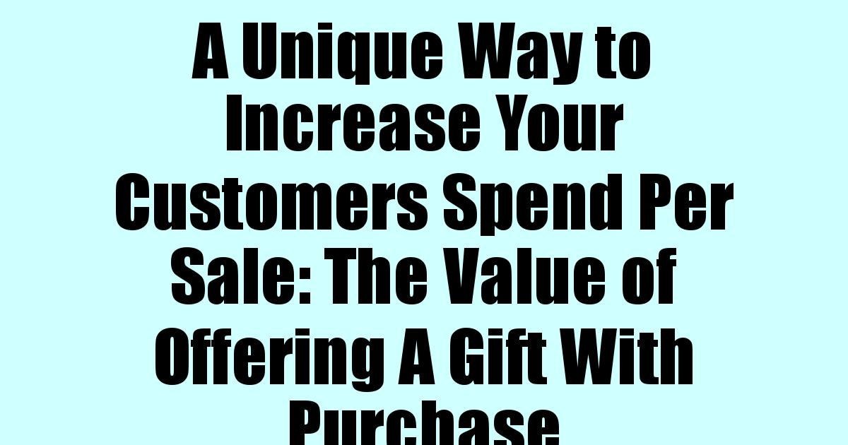 A Unique Way to Increase Your Customers Spend Per Sale: The Value of Offering A Gift With Purchase