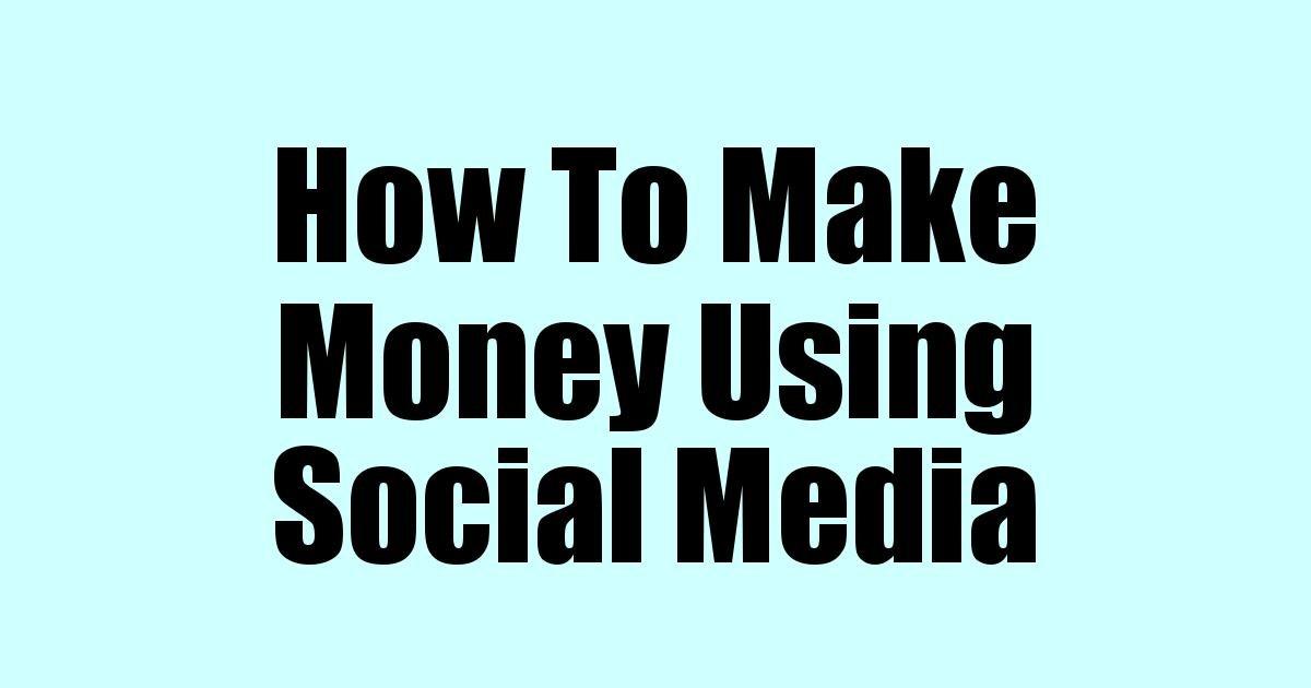 How To Make Money Using Social Media