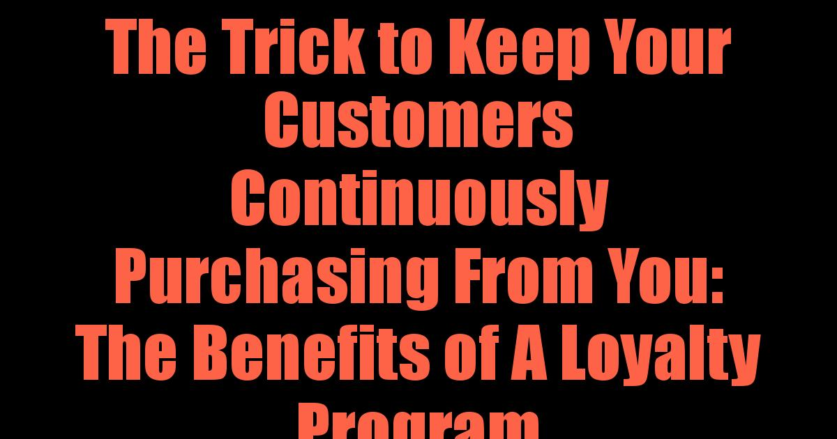 The Trick to Keep Your Customers Continuously Purchasing From You: The Benefits of A Loyalty Program