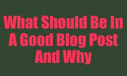 What Should Be In A Good Blog Post And Why
