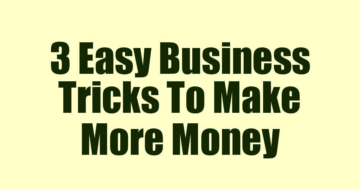 3 Easy Business Tricks To Make More Money