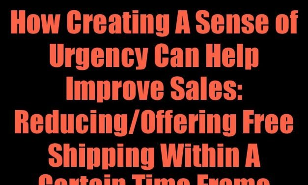 How Creating A Sense of Urgency Can Help Improve Sales: Reducing/Offering Free Shipping Within A Certain Time Frame